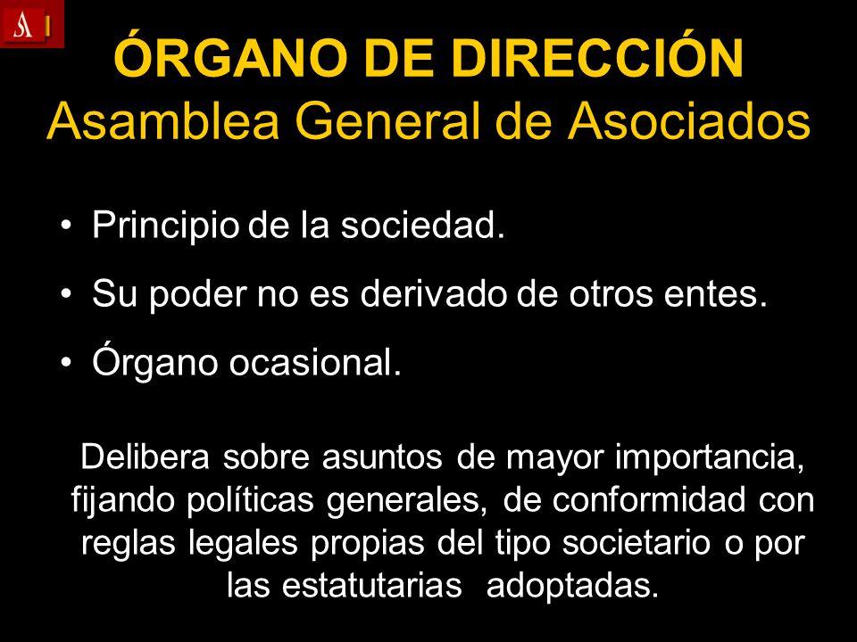 ÓRGANO DE DIRECCIÓN Asamblea General de Asociados Principio de la sociedad. Su poder no es derivado de otros entes. Órgano ocasional. Delibera sobre a