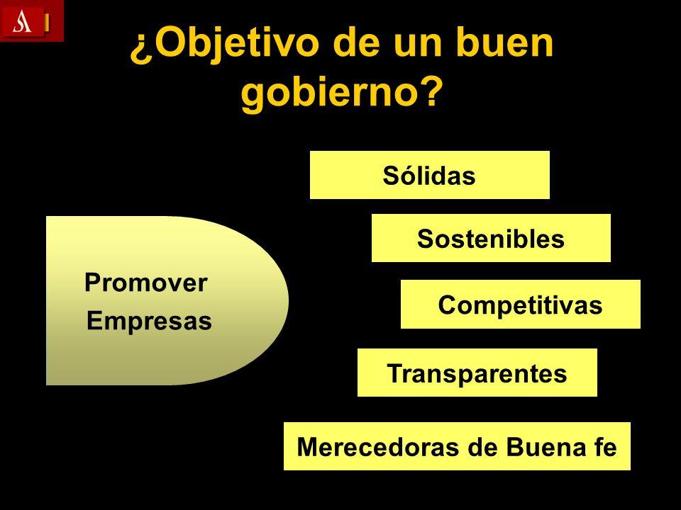 ¿Objetivo de un buen gobierno? Sólidas Sostenibles Competitivas Transparentes Merecedoras de Buena fe Promover Empresas
