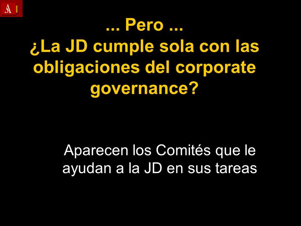 ... Pero... ¿La JD cumple sola con las obligaciones del corporate governance? Aparecen los Comités que le ayudan a la JD en sus tareas