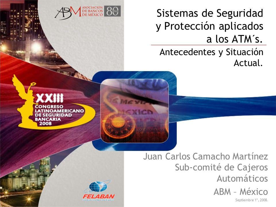 Sistemas de Seguridad y Protección aplicados a los ATM´s. Antecedentes y Situación Actual. Juan Carlos Camacho Martínez Sub-comité de Cajeros Automáti