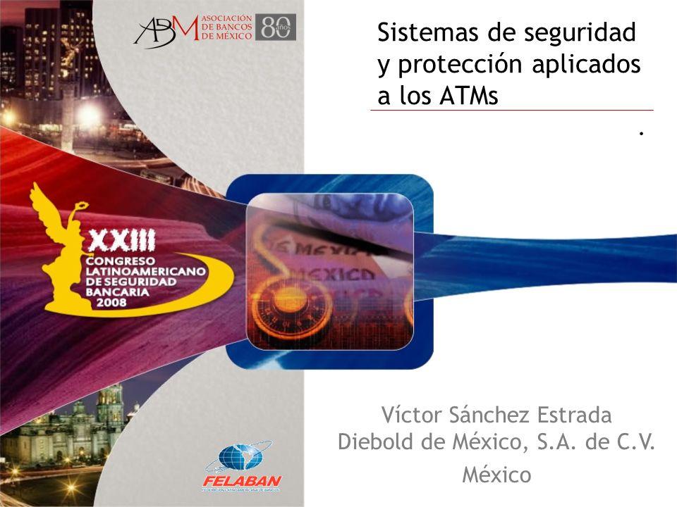Sistemas de seguridad y protección aplicados a los ATMs. Víctor Sánchez Estrada Diebold de México, S.A. de C.V. México