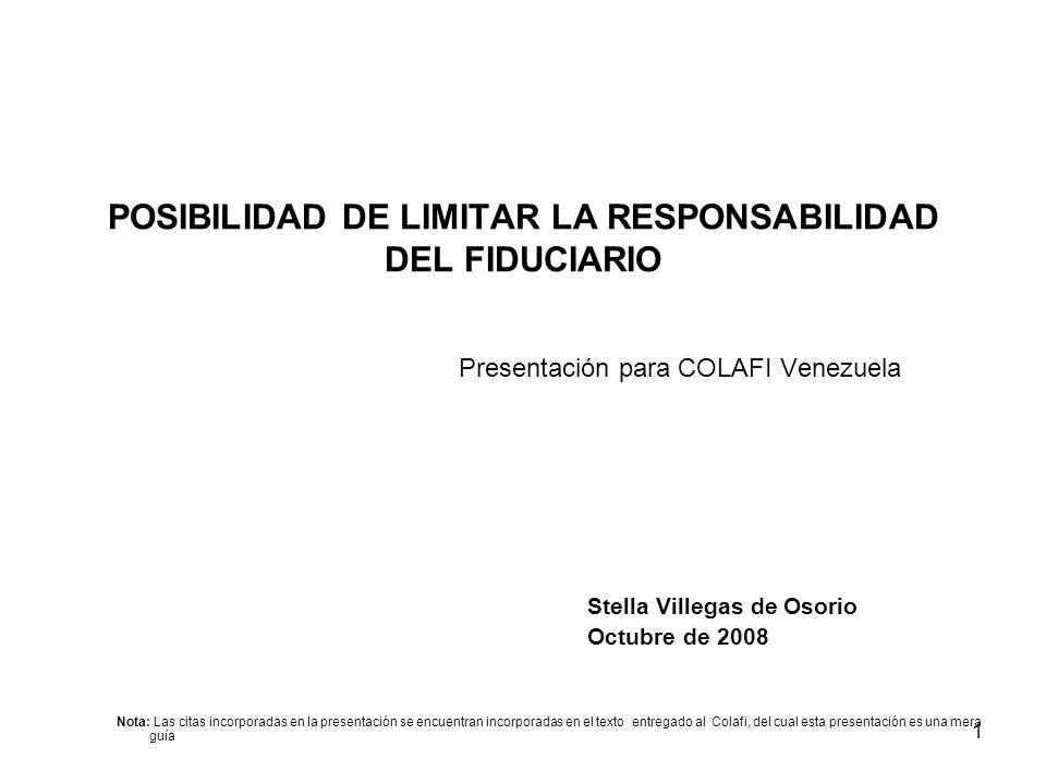 1 POSIBILIDAD DE LIMITAR LA RESPONSABILIDAD DEL FIDUCIARIO Presentación para COLAFI Venezuela Stella Villegas de Osorio Octubre de 2008 Nota: Las cita