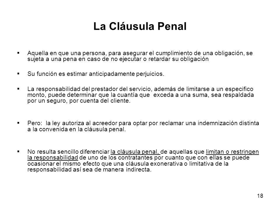 18 La Cláusula Penal Aquella en que una persona, para asegurar el cumplimiento de una obligación, se sujeta a una pena en caso de no ejecutar o retard