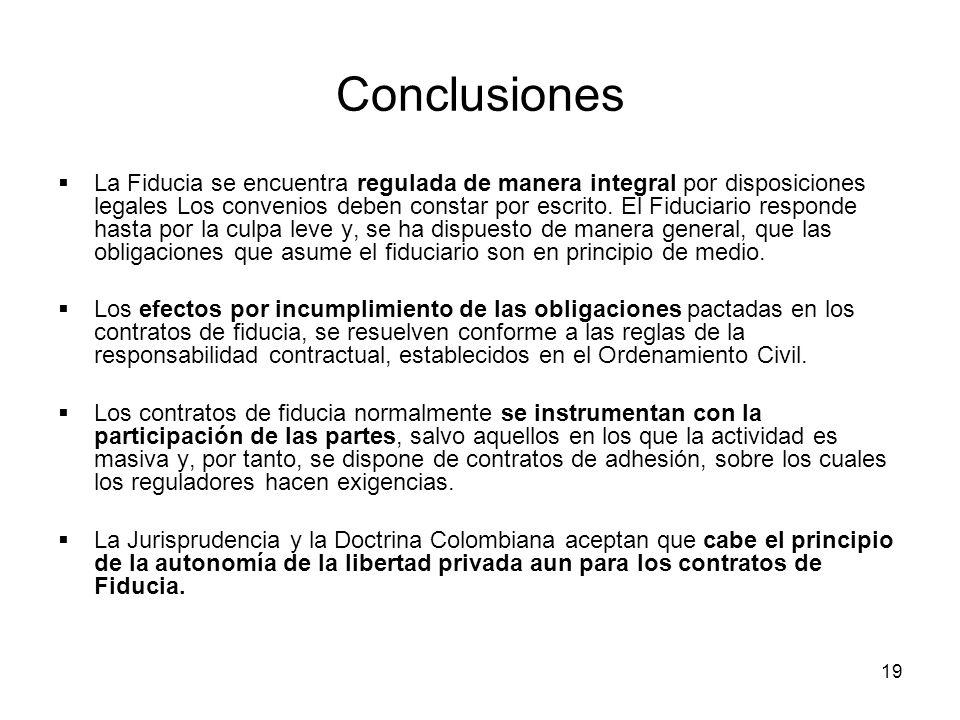 19 Conclusiones La Fiducia se encuentra regulada de manera integral por disposiciones legales Los convenios deben constar por escrito. El Fiduciario r