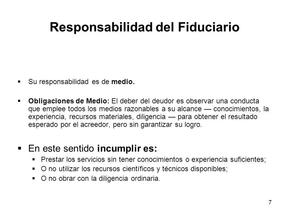 7 Responsabilidad del Fiduciario Su responsabilidad es de medio. Obligaciones de Medio: El deber del deudor es observar una conducta que emplee todos