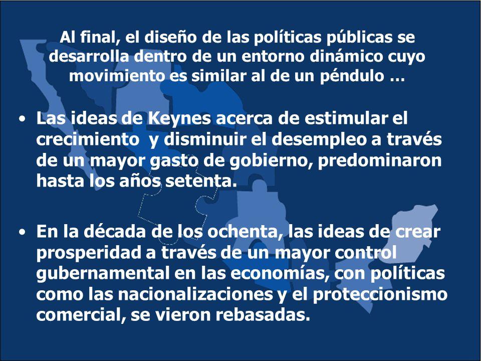 Al final, el diseño de las políticas públicas se desarrolla dentro de un entorno dinámico cuyo movimiento es similar al de un péndulo … Las ideas de Keynes acerca de estimular el crecimiento y disminuir el desempleo a través de un mayor gasto de gobierno, predominaron hasta los años setenta.