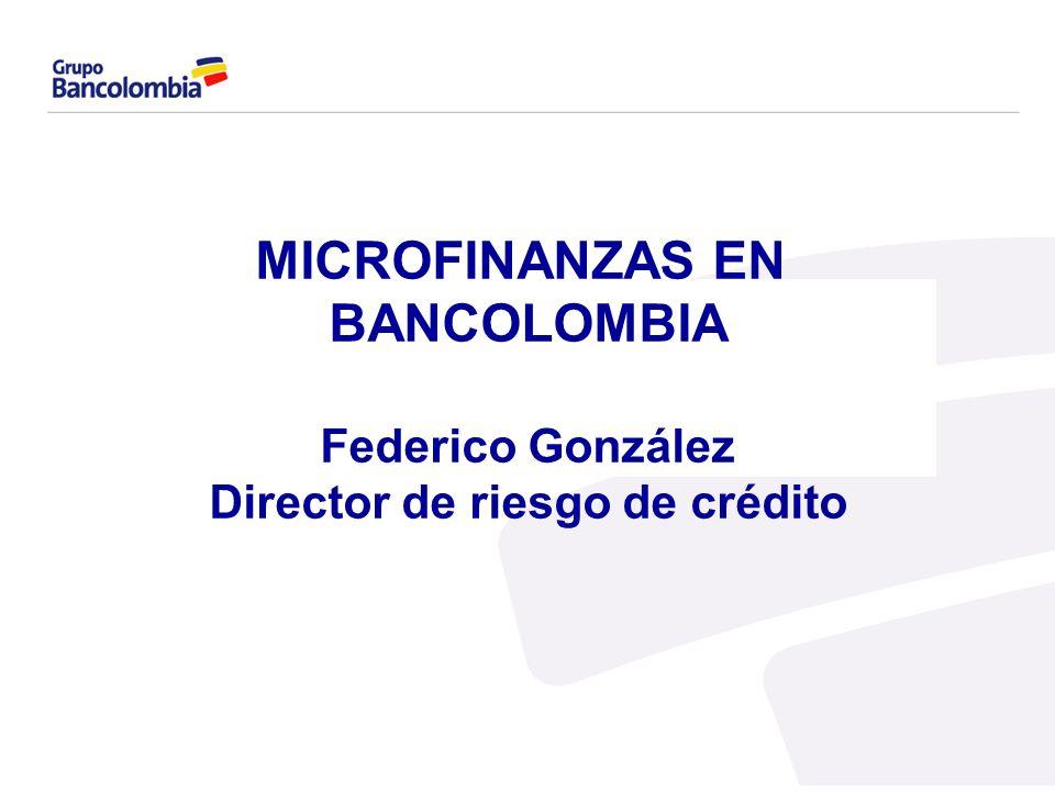MICROFINANZAS EN BANCOLOMBIA Federico González Director de riesgo de crédito