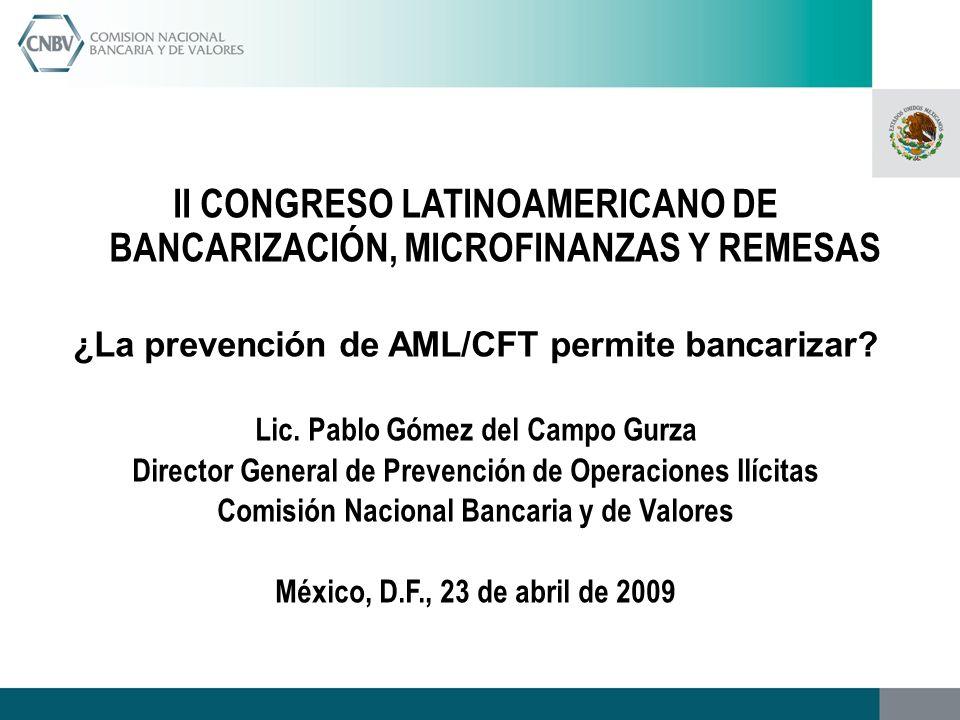 II CONGRESO LATINOAMERICANO DE BANCARIZACIÓN, MICROFINANZAS Y REMESAS ¿La prevención de AML/CFT permite bancarizar? Lic. Pablo Gómez del Campo Gurza D
