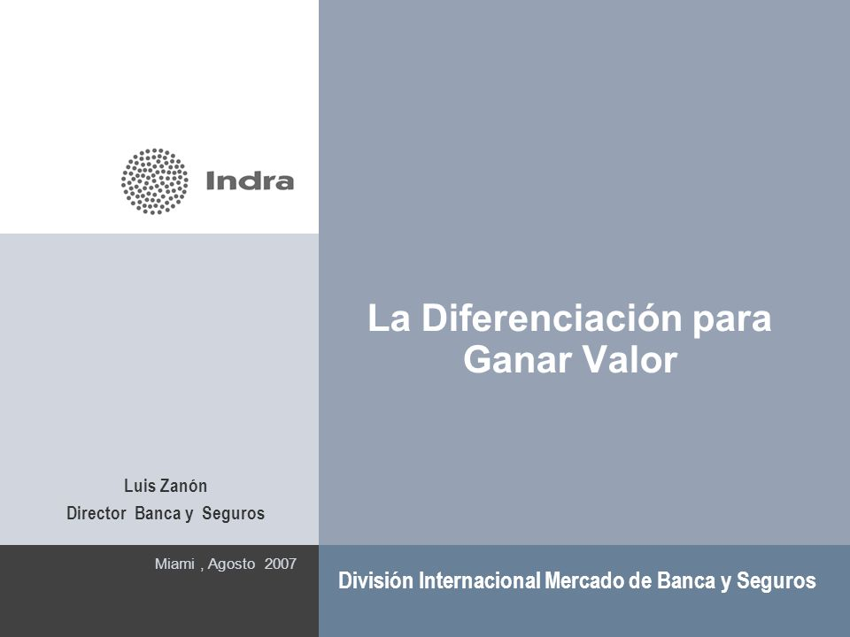 La Diferenciación para Ganar Valor Miami, Agosto 2007 División Internacional Mercado de Banca y Seguros Luis Zanón Director Banca y Seguros