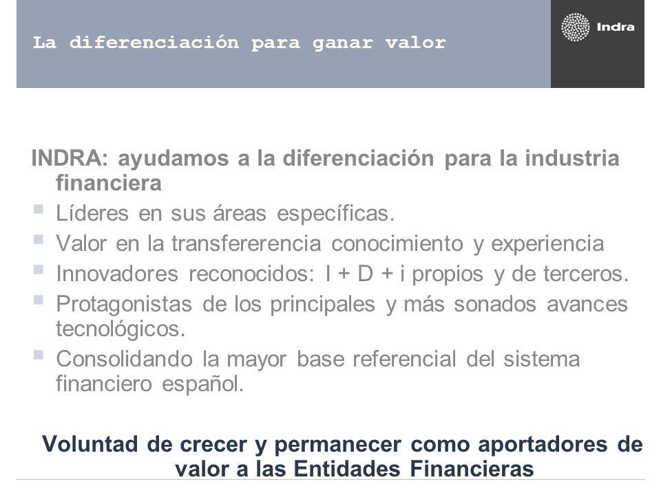 La diferenciación para ganar valor INDRA: ayudamos a la diferenciación para la industria financiera Líderes en sus áreas específicas. Valor en la tran