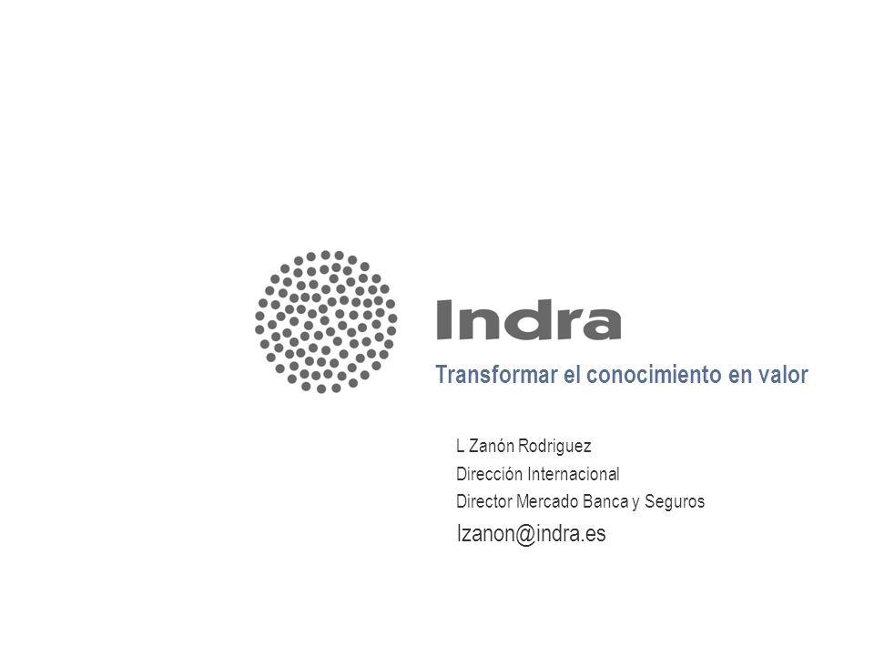 Transformar el conocimiento en valor L Zanón Rodriguez Dirección Internacional Director Mercado Banca y Seguros lzanon@indra.es