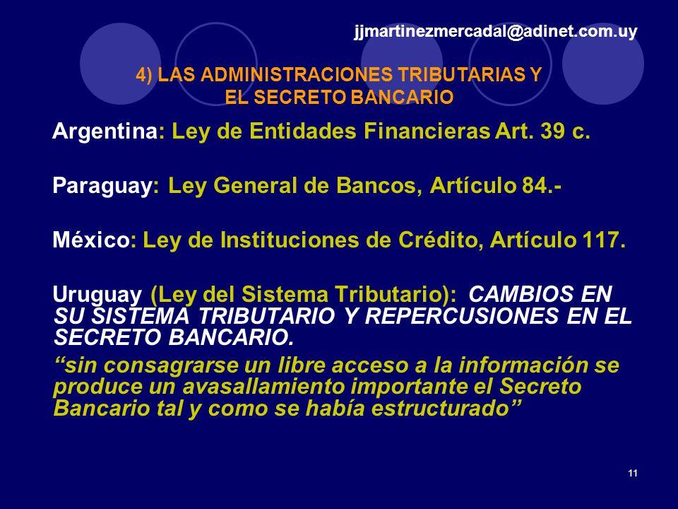 11 4) LAS ADMINISTRACIONES TRIBUTARIAS Y EL SECRETO BANCARIO Argentina: Ley de Entidades Financieras Art. 39 c. Paraguay: Ley General de Bancos, Artíc