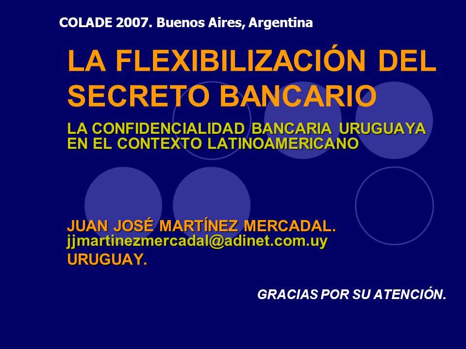 LA FLEXIBILIZACIÓN DEL SECRETO BANCARIO LA CONFIDENCIALIDAD BANCARIA URUGUAYA EN EL CONTEXTO LATINOAMERICANO JUAN JOSÉ MARTÍNEZ MERCADAL. jjmartinezme