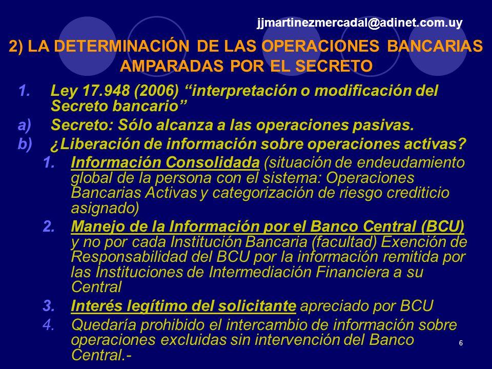 6 1.Ley 17.948 (2006) interpretación o modificación del Secreto bancario a)Secreto: Sólo alcanza a las operaciones pasivas. b)¿Liberación de informaci