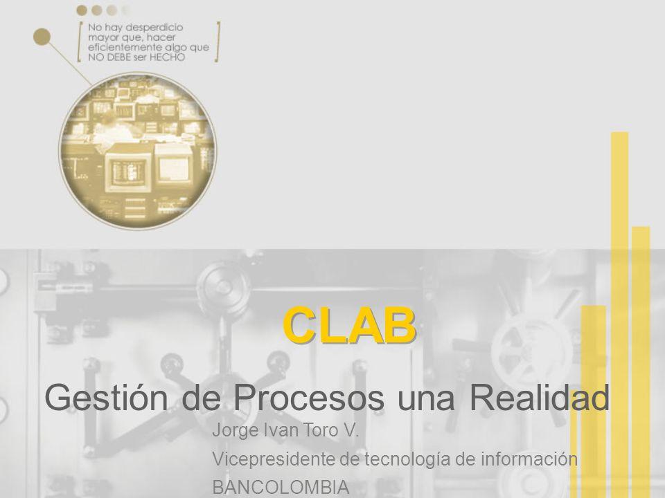 CLAB Gestión de Procesos una Realidad Jorge Ivan Toro V. Vicepresidente de tecnología de información BANCOLOMBIA