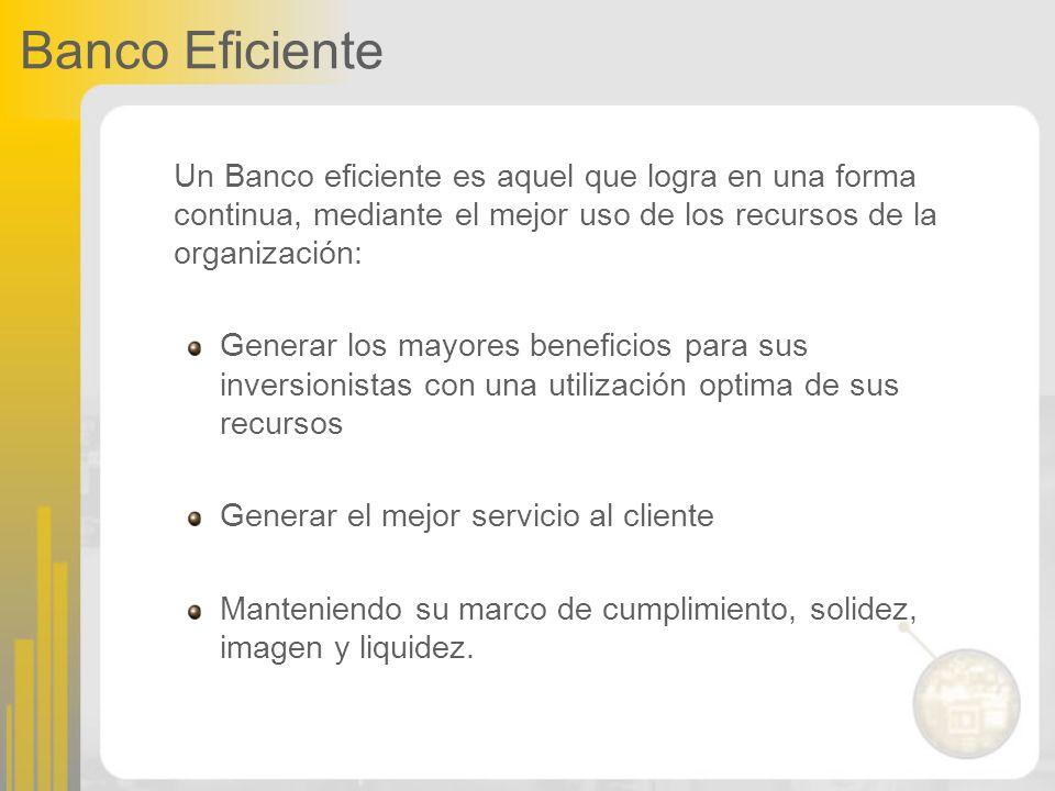 Banco Eficiente Un Banco eficiente es aquel que logra en una forma continua, mediante el mejor uso de los recursos de la organización: Generar los may