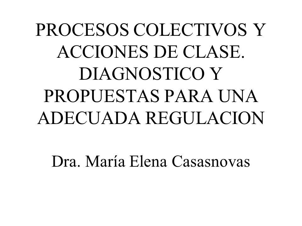 PROCESOS COLECTIVOS Y ACCIONES DE CLASE. DIAGNOSTICO Y PROPUESTAS PARA UNA ADECUADA REGULACION Dra. María Elena Casasnovas