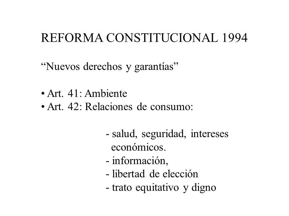 REFORMA CONSTITUCIONAL 1994 Nuevos derechos y garantías Art. 41: Ambiente Art. 42: Relaciones de consumo: - salud, seguridad, intereses económicos. -