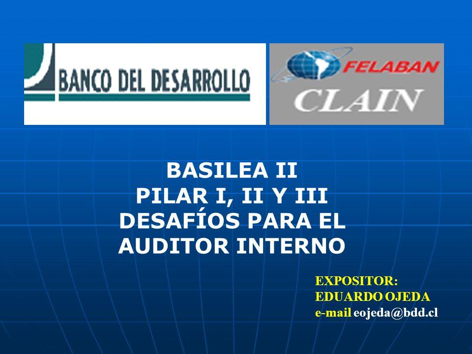EXPOSITOR: EDUARDO OJEDA e-mail eojeda@bdd.cl BASILEA II PILAR I, II Y III DESAFÍOS PARA EL AUDITOR INTERNO