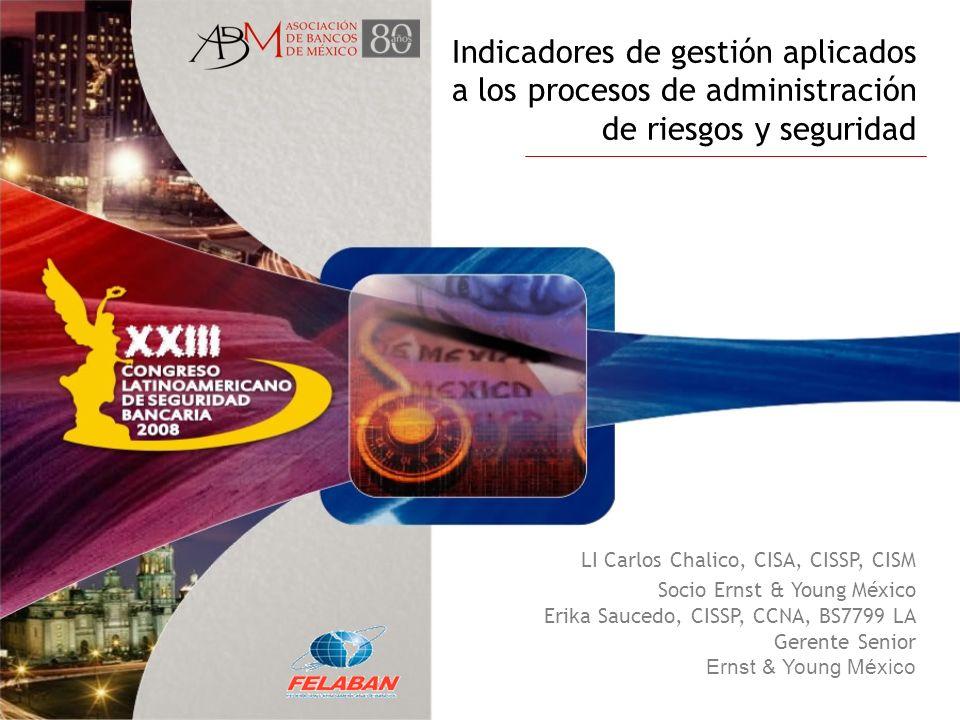 Indicadores de gestión aplicados a los procesos de administración de riesgos y seguridad LI Carlos Chalico, CISA, CISSP, CISM Socio Ernst & Young Méxi