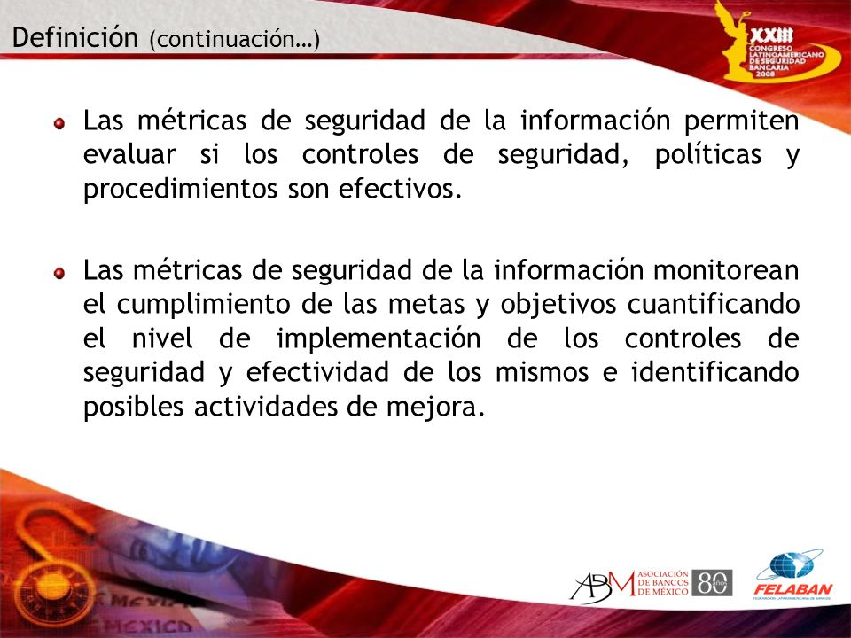 Definición (continuación…) Las métricas de seguridad de la información permiten evaluar si los controles de seguridad, políticas y procedimientos son