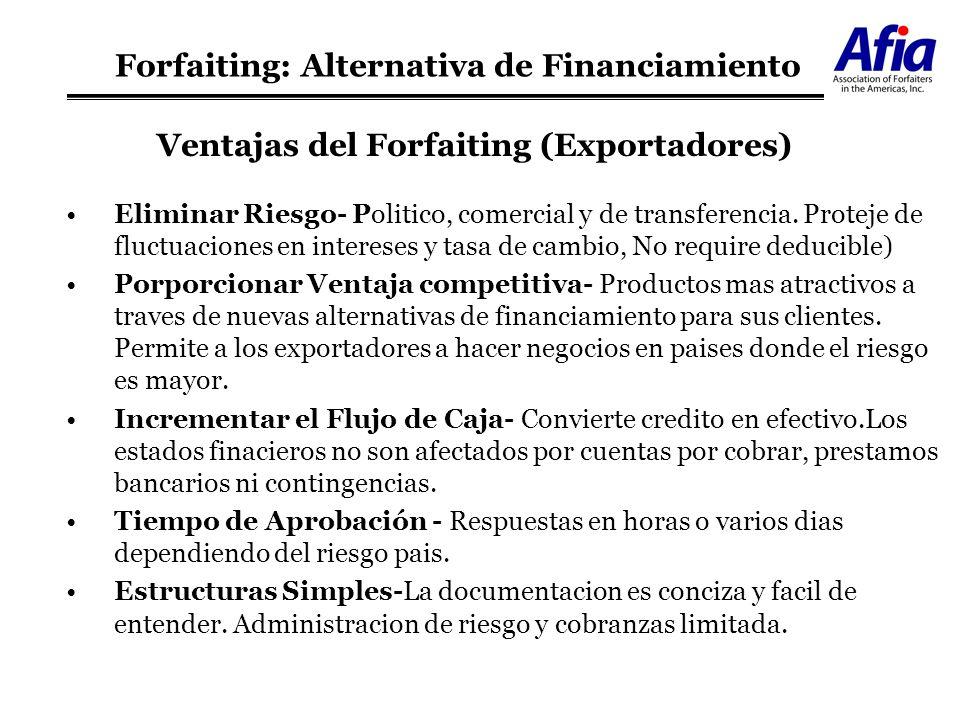Ventajas del Forfaiting (Exportadores) Eliminar Riesgo- Politico, comercial y de transferencia. Proteje de fluctuaciones en intereses y tasa de cambio