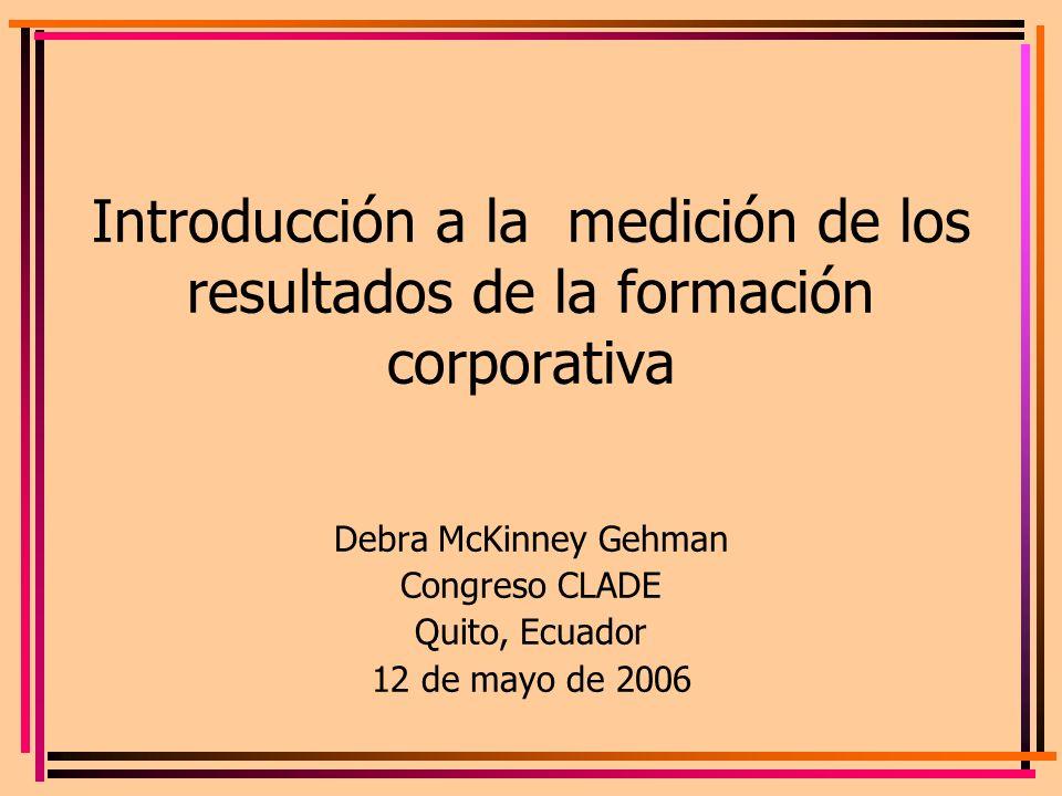 Introducción a la medición de los resultados de la formación corporativa Debra McKinney Gehman Congreso CLADE Quito, Ecuador 12 de mayo de 2006