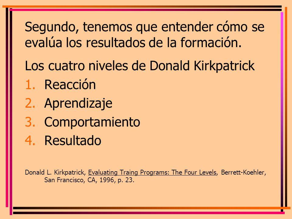 Segundo, tenemos que entender cómo se evalúa los resultados de la formación. Los cuatro niveles de Donald Kirkpatrick 1.Reacción 2.Aprendizaje 3.Compo