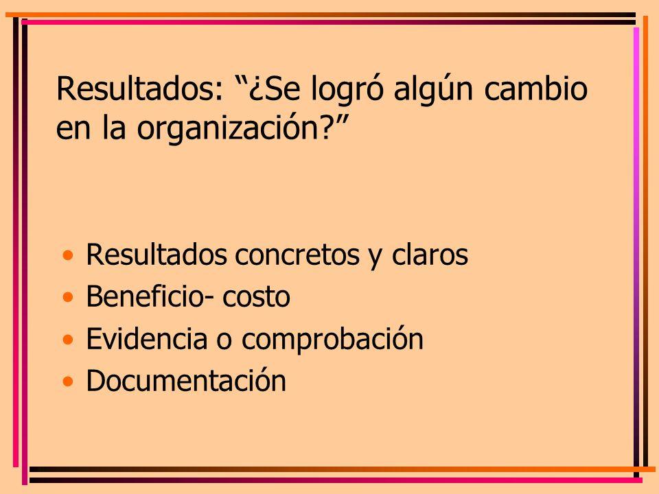 Resultados: ¿Se logró algún cambio en la organización? Resultados concretos y claros Beneficio- costo Evidencia o comprobación Documentación