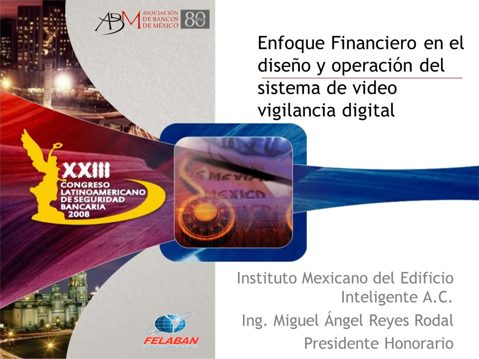 Enfoque Financiero en el diseño y operación del sistema de video vigilancia digital Instituto Mexicano del Edificio Inteligente A.C. Ing. Miguel Ángel