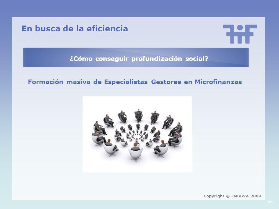 En busca de la eficiencia ¿Cómo conseguir profundización social? Formación masiva de Especialistas Gestores en Microfinanzas 16 Copyright © FMBBVA 200