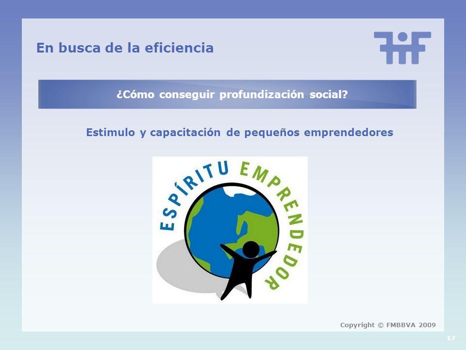 17 En busca de la eficiencia ¿Cómo conseguir profundización social? Estimulo y capacitación de pequeños emprendedores Copyright © FMBBVA 2009
