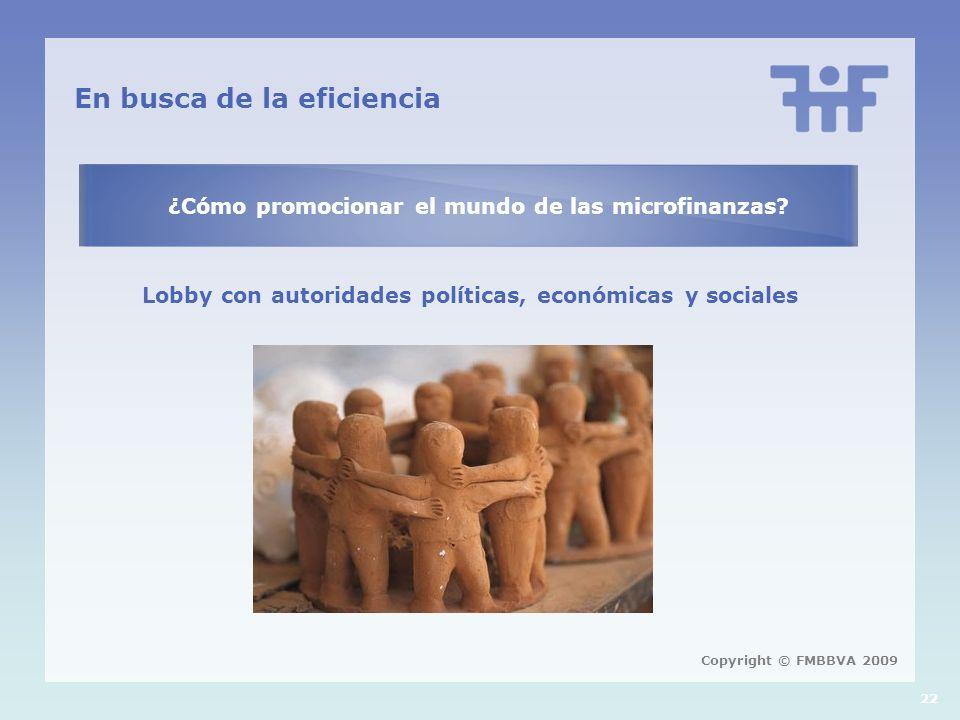 22 En busca de la eficiencia ¿Cómo promocionar el mundo de las microfinanzas? Lobby con autoridades políticas, económicas y sociales Copyright © FMBBV