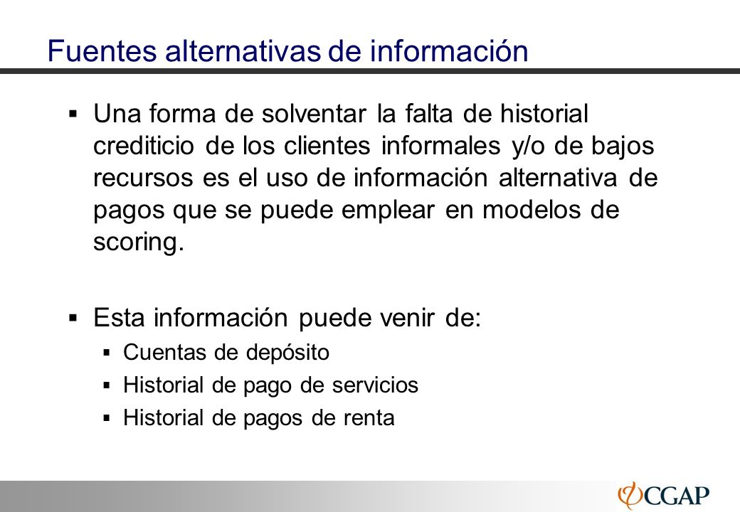 43 Fuentes alternativas de información Una forma de solventar la falta de historial crediticio de los clientes informales y/o de bajos recursos es el