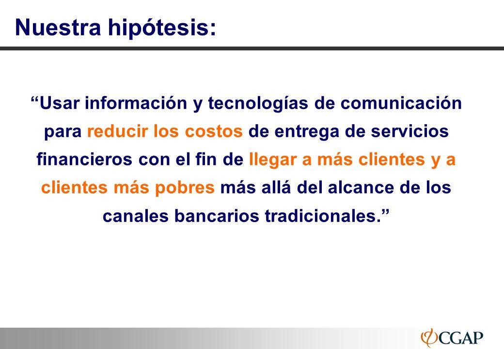 66 Nuestra hipótesis: Usar información y tecnologías de comunicación para reducir los costos de entrega de servicios financieros con el fin de llegar
