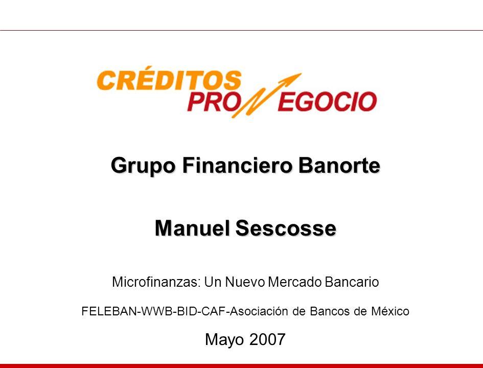 Grupo Financiero Banorte Manuel Sescosse Microfinanzas: Un Nuevo Mercado Bancario FELEBAN-WWB-BID-CAF-Asociación de Bancos de México Mayo 2007