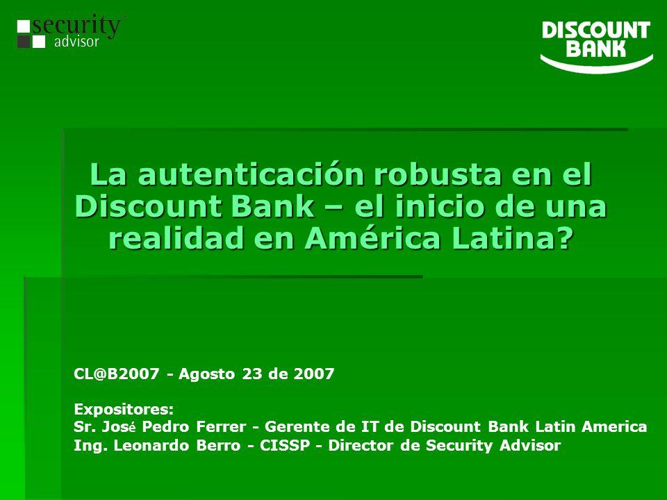 La autenticación robusta en el Discount Bank – el inicio de una realidad en América Latina? CL@B2007 - Agosto 23 de 2007 Expositores: Sr. Jos é Pedro