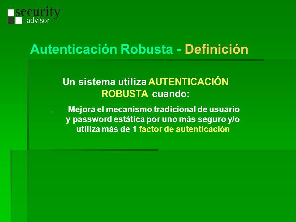 Autenticación Robusta - Definición Un sistema utiliza AUTENTICACIÓN ROBUSTA cuando: Mejora el mecanismo tradicional de usuario y password estática por
