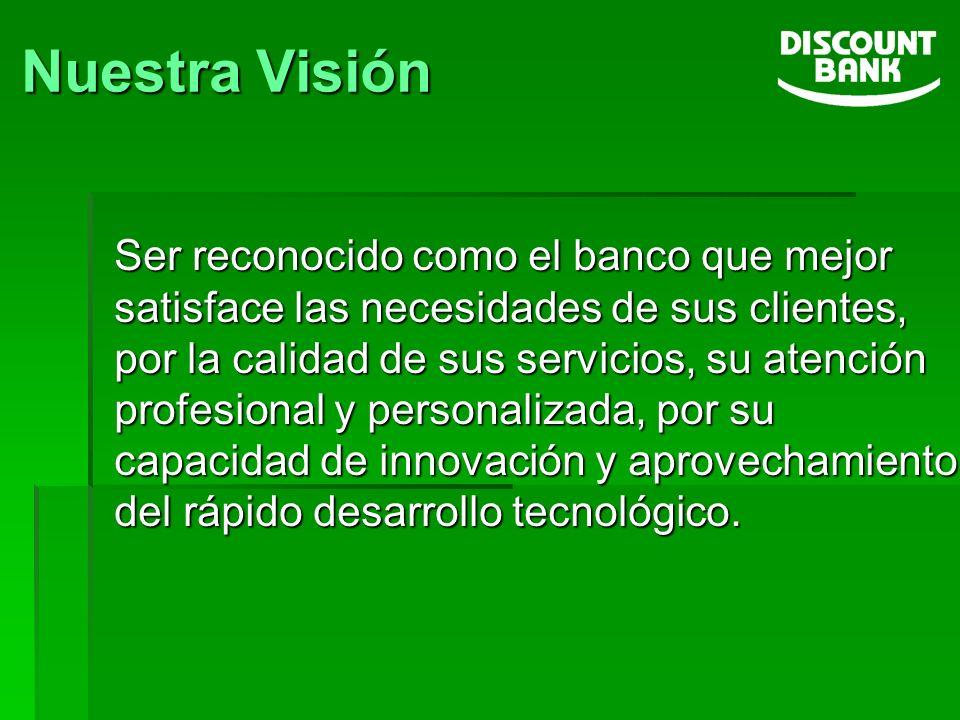 Nuestra Visión Ser reconocido como el banco que mejor satisface las necesidades de sus clientes, por la calidad de sus servicios, su atención profesio