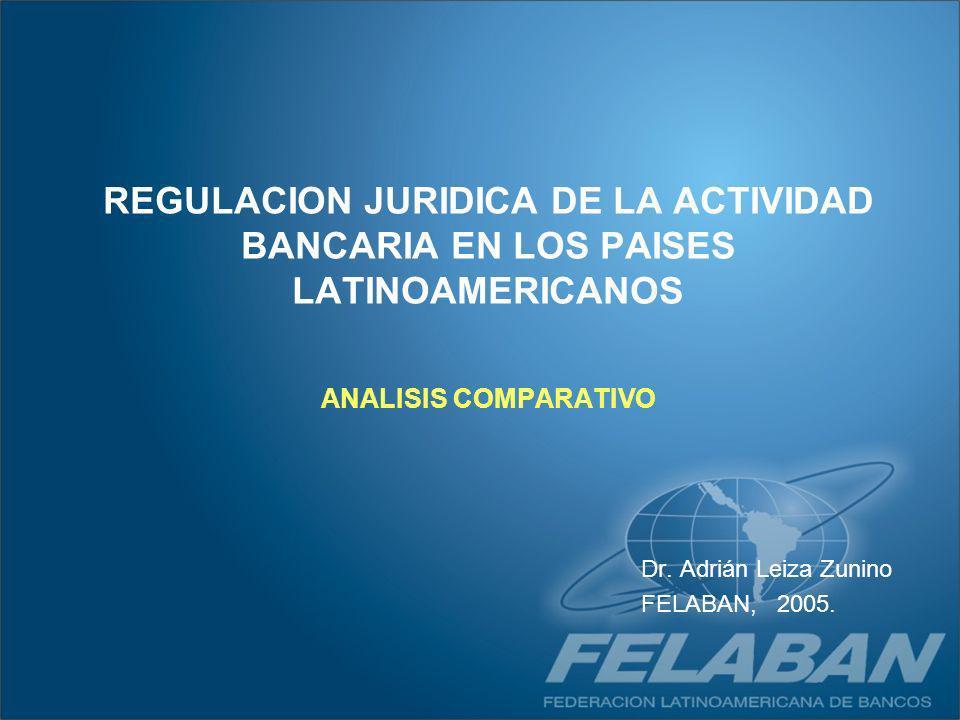 REGULACION JURIDICA DE LA ACTIVIDAD BANCARIA EN LOS PAISES LATINOAMERICANOS ANALISIS COMPARATIVO Dr. Adrián Leiza Zunino FELABAN, 2005.