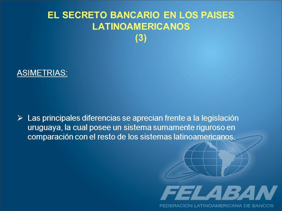 EL SECRETO BANCARIO EN LOS PAISES LATINOAMERICANOS (3) ASIMETRIAS: Las principales diferencias se aprecian frente a la legislación uruguaya, la cual p