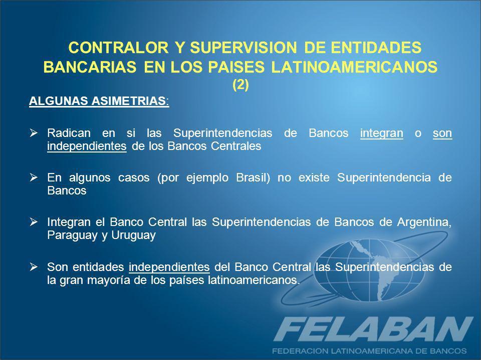 ARGENTINA : Superintendencia de Instituciones Financieras y Cambiarias ( Integra el Banco Central) BOLIVIA: Superintendencia de Bancos y Entidades Financieras (Entidad autónoma - No integra el Banco Central) BRASIL: Banco Central de Brasil (BCB) CHILE: Superintendencia de Bancos e Instituciones Financieras (Entidad autónoma - No integra el Banco Central) COLOMBIA: Superintendencia Bancaria de Colombia (Entidad autónoma - No integra el Banco Central) COSTA RICA: Superintendencia General de Entidades Financieras (Organismo de desconcentración máxima del Banco Central - Integra el Banco Central) ECUADOR: Superintendencia de Bancos y Seguros (Entidad autónoma - No integra el Banco Central) EL SALVADOR: Superintendencia del Sistema Financiero (Entidad autónoma - No integra el Banco Central) GUATEMALA: Superintendencia de Bancos (Entidad autónoma - No integra el Banco Central) HONDURAS : Comisión Nacional de Bancos y Seguros (Organismo desconcentrado de la Presidencia - No integra el Banco Central) MEXICO : Comisión Nacional Bancaria y de Seguros (Organismo desconcentrado de la Secretaría de Hacienda y Crédito Público - No integra el Banco Central) NICARAGUA: Superintendencia de Bancos y de otras Instituciones Financieras (Entidad autónoma - No integra el Banco Central) PANAMA:Superintendencia de Bancos (Entidad autónoma - No integra el Banco Central) PERU : Superintendencia de Bancos y Seguros (Entidad autónoma - No integra el Banco Central) PARAGUAY: Superintendencia de Bancos (Integra el Banco Central) REPUBLICA DOMINICANA: Superintendencia de Bancos (depende de la Junta Monetaria - No integra el Banco Central) URUGUAY: Superintendencia de Instituciones de Intermediación Financiera (Organismo desconcentrado del Banco Central - Integra el Banco Central) VENEZUELA: Superintendencia de Bancos y otras Instituciones Financieras (Entidad autónoma - No integra el Banco Central)