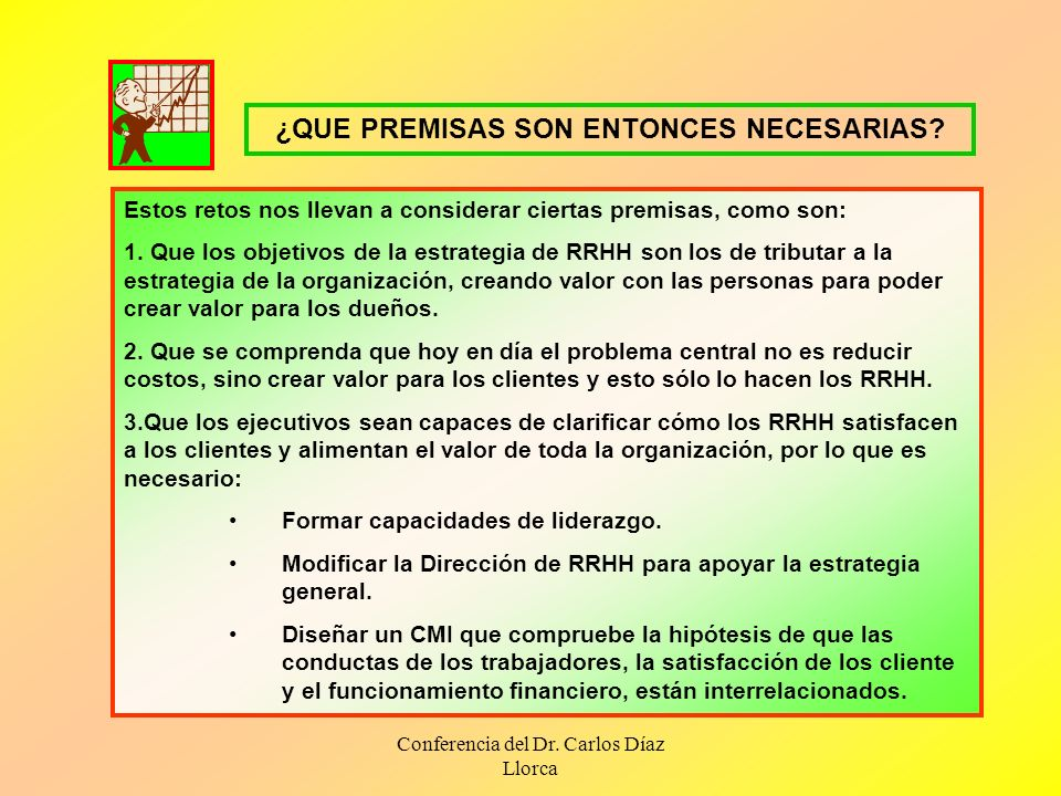 Conferencia del Dr. Carlos Díaz Llorca Estos retos nos llevan a considerar ciertas premisas, como son: 1. Que los objetivos de la estrategia de RRHH s
