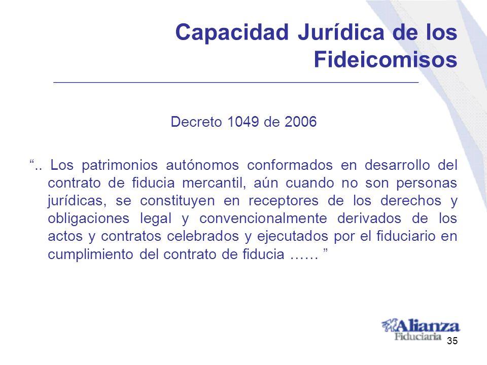 35 Capacidad Jurídica de los Fideicomisos Decreto 1049 de 2006.. Los patrimonios autónomos conformados en desarrollo del contrato de fiducia mercantil