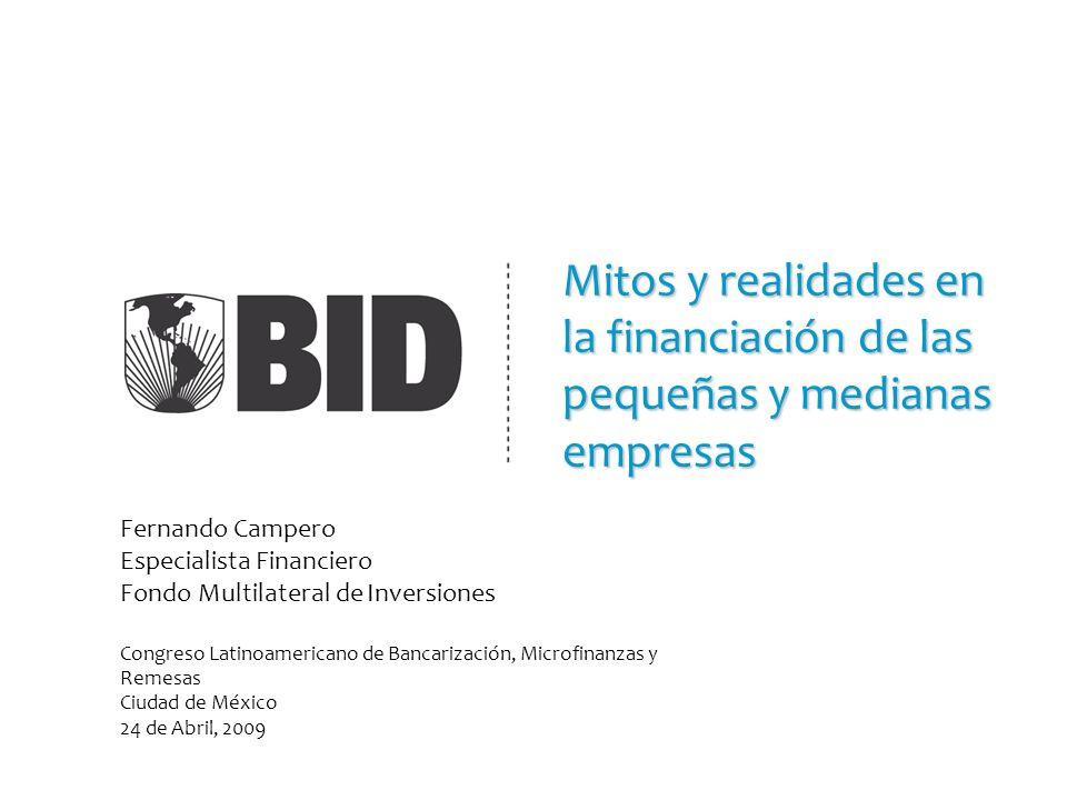 Mitos y realidades en la financiación de las pequeñas y medianas empresas Fernando Campero Especialista Financiero Fondo Multilateral de Inversiones C