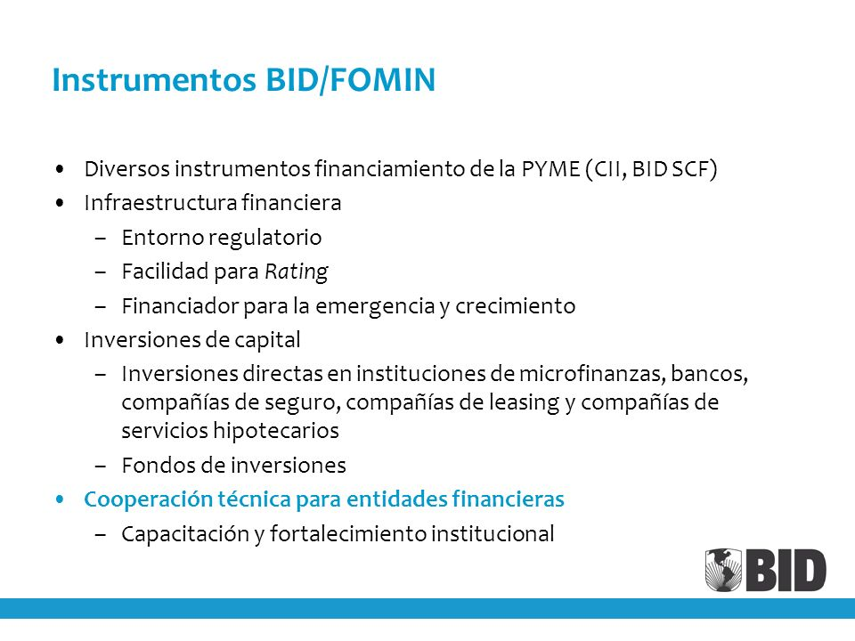 Instrumentos BID/FOMIN Diversos instrumentos financiamiento de la PYME (CII, BID SCF) Infraestructura financiera –Entorno regulatorio –Facilidad para