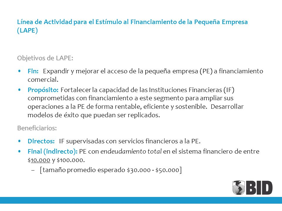 Línea de Actividad para el Estímulo al Financiamiento de la Pequeña Empresa (LAPE) Objetivos de LAPE: Fin: Expandir y mejorar el acceso de la pequeña