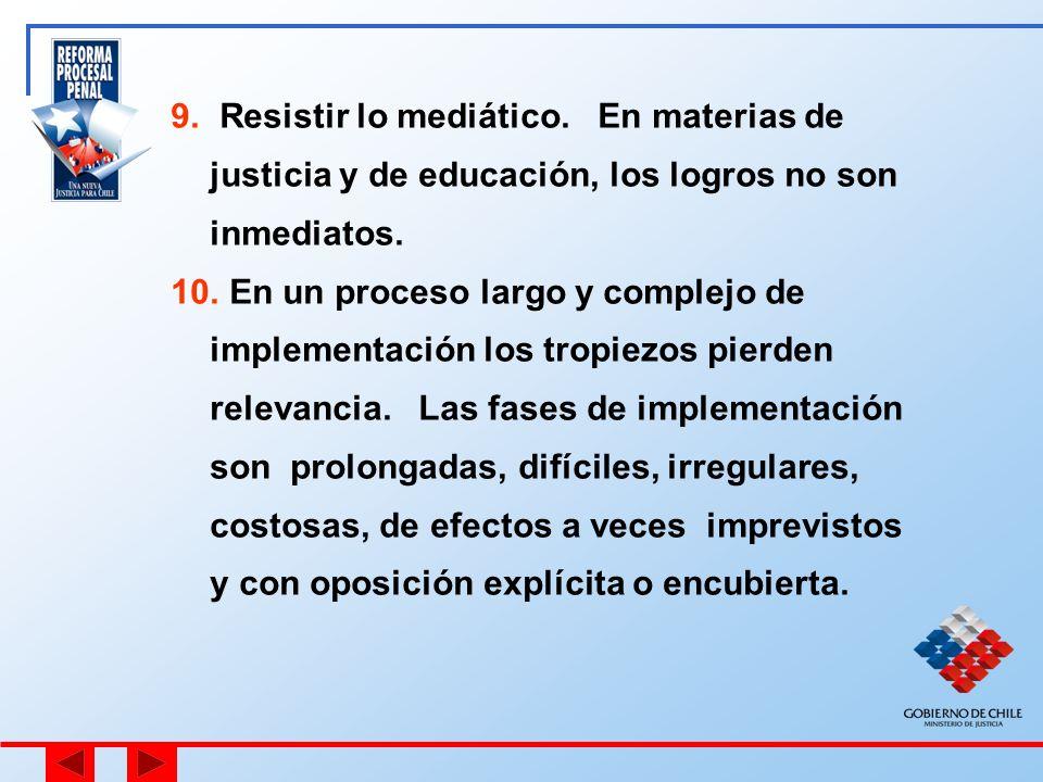 9. Resistir lo mediático. En materias de justicia y de educación, los logros no son inmediatos. 10. En un proceso largo y complejo de implementación l