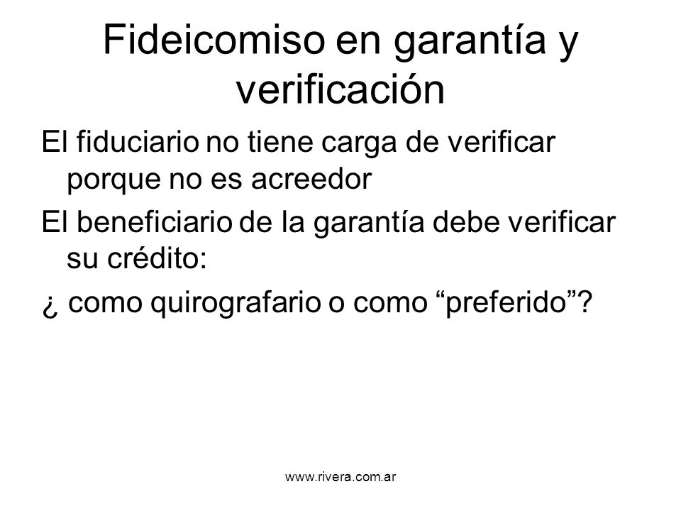 www.rivera.com.ar Fideicomiso en garantía y verificación El fiduciario no tiene carga de verificar porque no es acreedor El beneficiario de la garantí