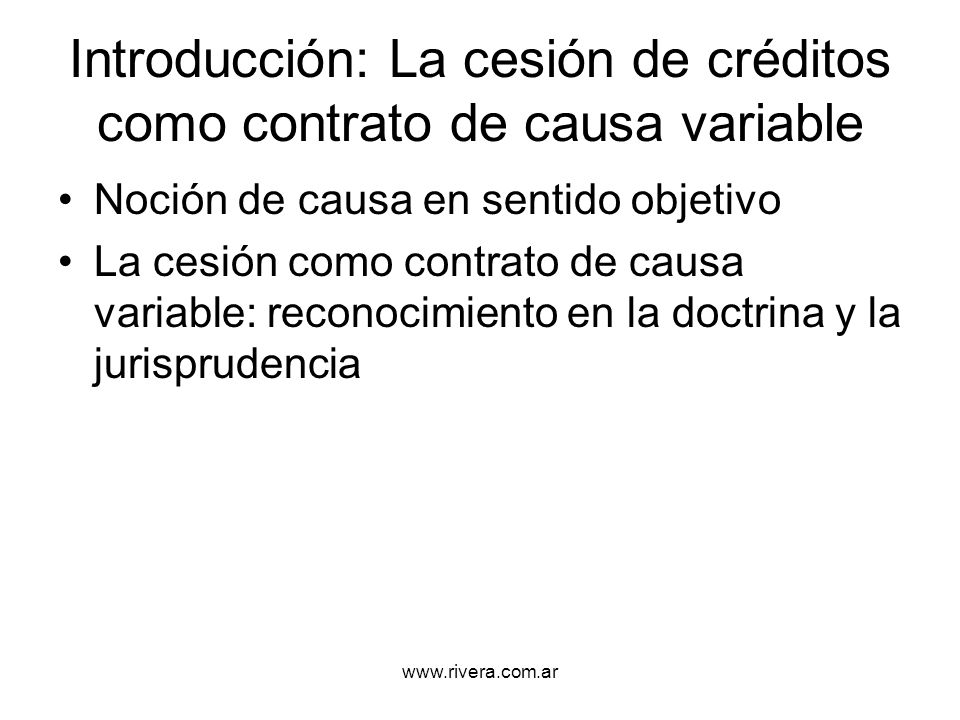 www.rivera.com.ar La causa final en la cesión típica Para el cesionario: La adquisición de la propiedad de un crédito Para el cedente: - la percepción de un precio; - la adquisición de un bien (incluso otro crédito) - una liberalidad Por lo que se reconocen la cesión-venta, la cesión-permuta y la cesión-donación
